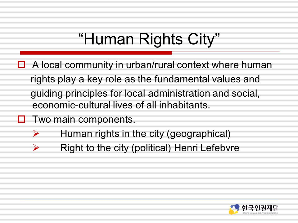 Human Rights City  A local community in urban/rural context where human rights play a key role as the fundamental values and guiding principles for local administration and social, economic-cultural lives of all inhabitants.