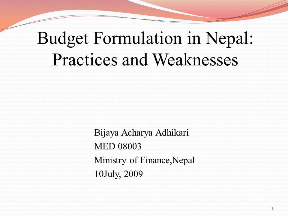 1 Budget Formulation in Nepal: Practices and Weaknesses Bijaya Acharya Adhikari MED 08003 Ministry of Finance,Nepal 10July, 2009