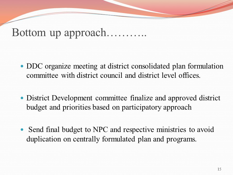 15 Bottom up approach……….. DDC organize meeting at district consolidated plan formulation committee with district council and district level offices.