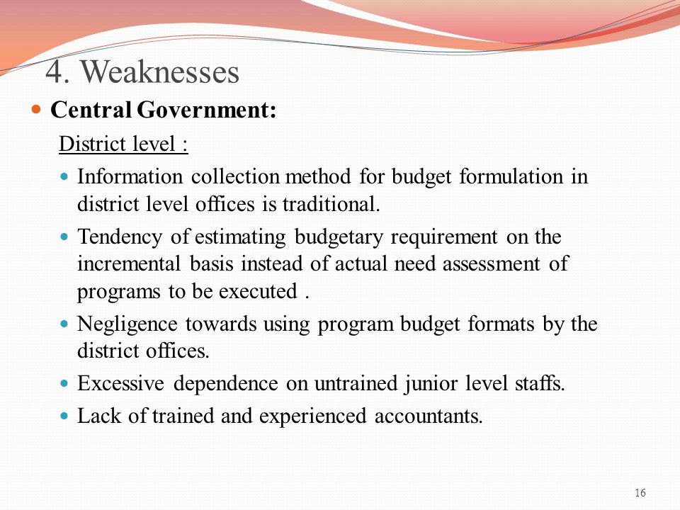 16 4. Weaknesses Central Government: District level : Information collection method for budget formulation in district level offices is traditional. T