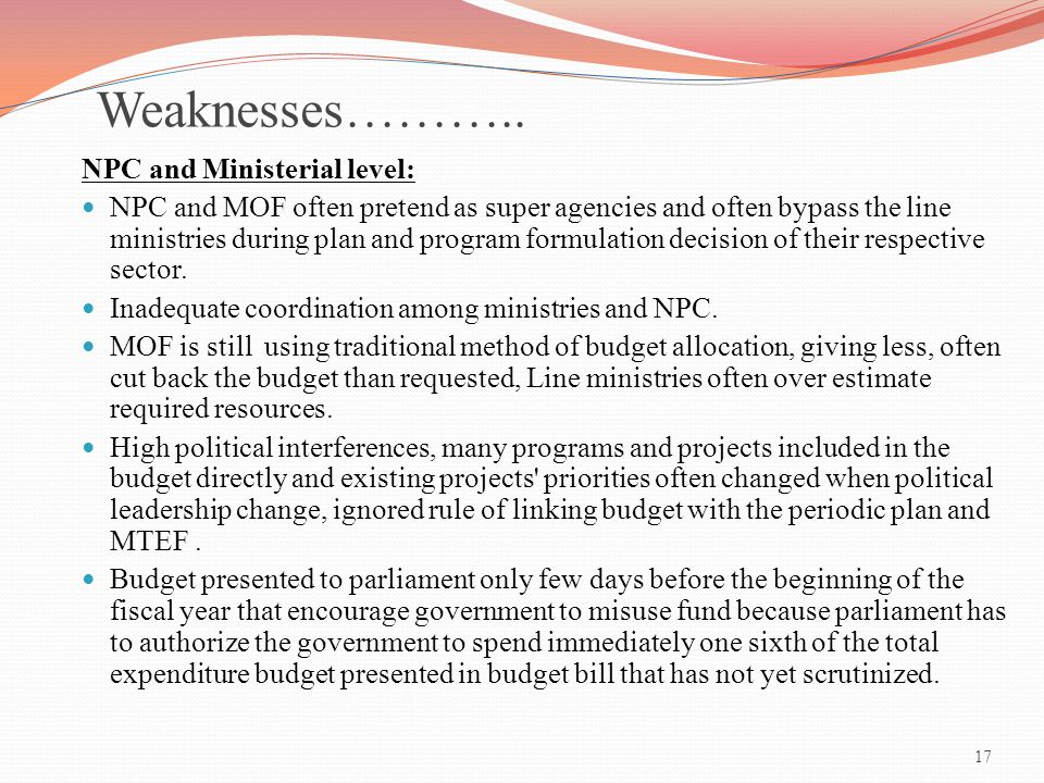 17 Weaknesses……….. NPC and Ministerial level: NPC and MOF often pretend as super agencies and often bypass the line ministries during plan and program