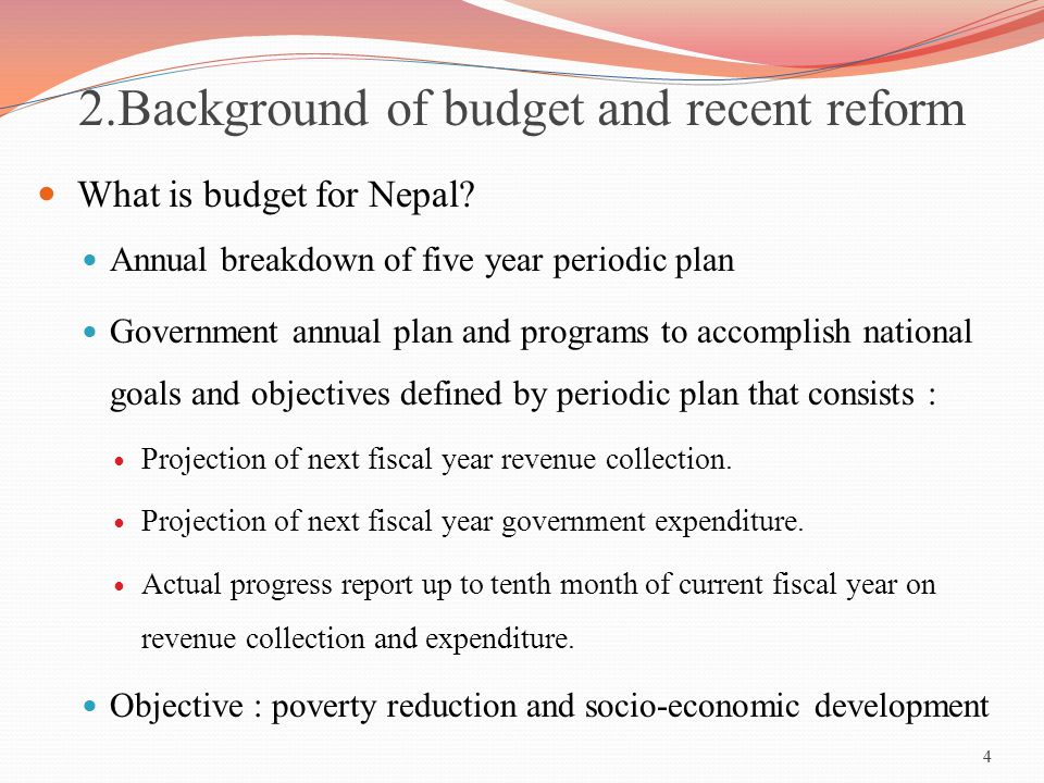 4 2.Background of budget and recent reform What is budget for Nepal? Annual breakdown of five year periodic plan Government annual plan and programs t