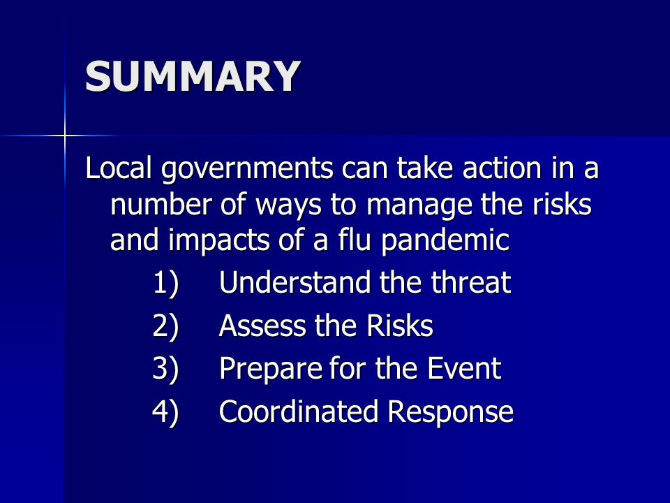 SUMMARY Local governments can take action in a number of ways to manage the risks and impacts of a flu pandemic 1)Understand the threat 2)Assess the Risks 3)Prepare for the Event 4)Coordinated Response