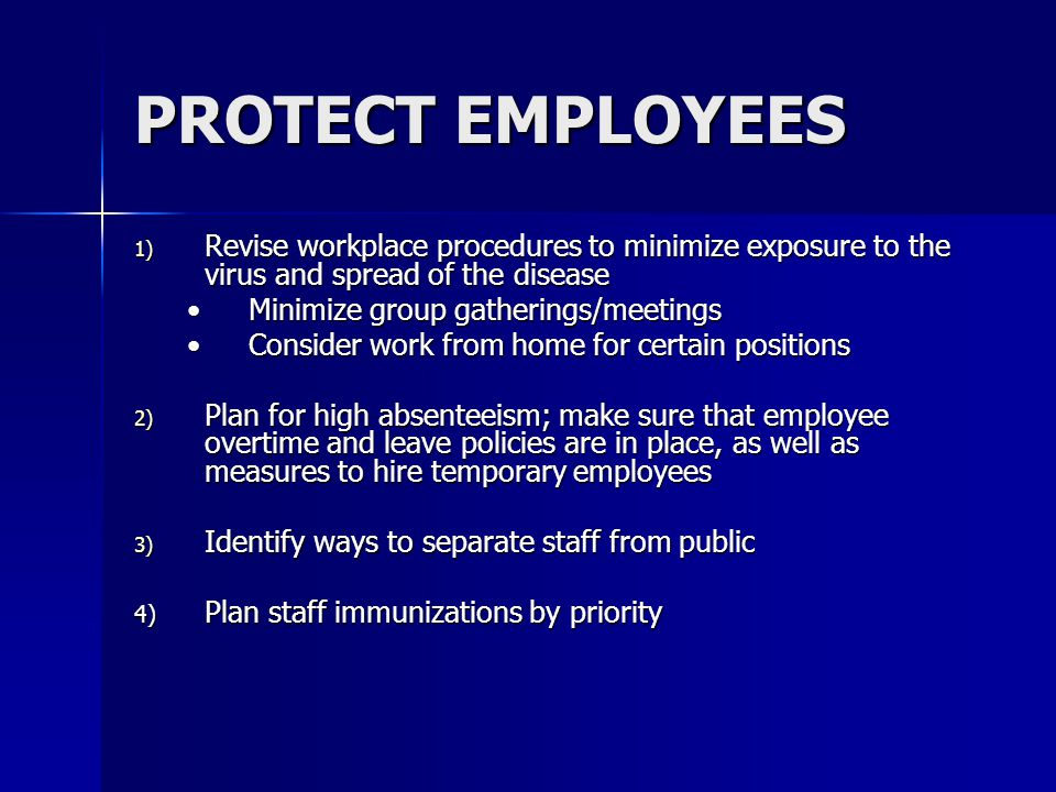 PROTECT EMPLOYEES 1) Revise workplace procedures to minimize exposure to the virus and spread of the disease Minimize group gatherings/meetingsMinimize group gatherings/meetings Consider work from home for certain positionsConsider work from home for certain positions 2) Plan for high absenteeism; make sure that employee overtime and leave policies are in place, as well as measures to hire temporary employees 3) Identify ways to separate staff from public 4) Plan staff immunizations by priority