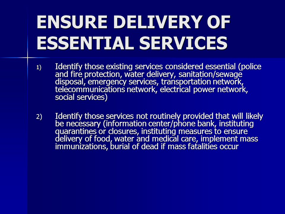 ENSURE DELIVERY OF ESSENTIAL SERVICES (Continued) 3) Plan for ways to ensure provision of essential services with minimal disruptions Identify key personnel/positions and assure that a redundancy of knowledge and experience existsIdentify key personnel/positions and assure that a redundancy of knowledge and experience exists Establish policies to be implemented during a pandemic (i.e.