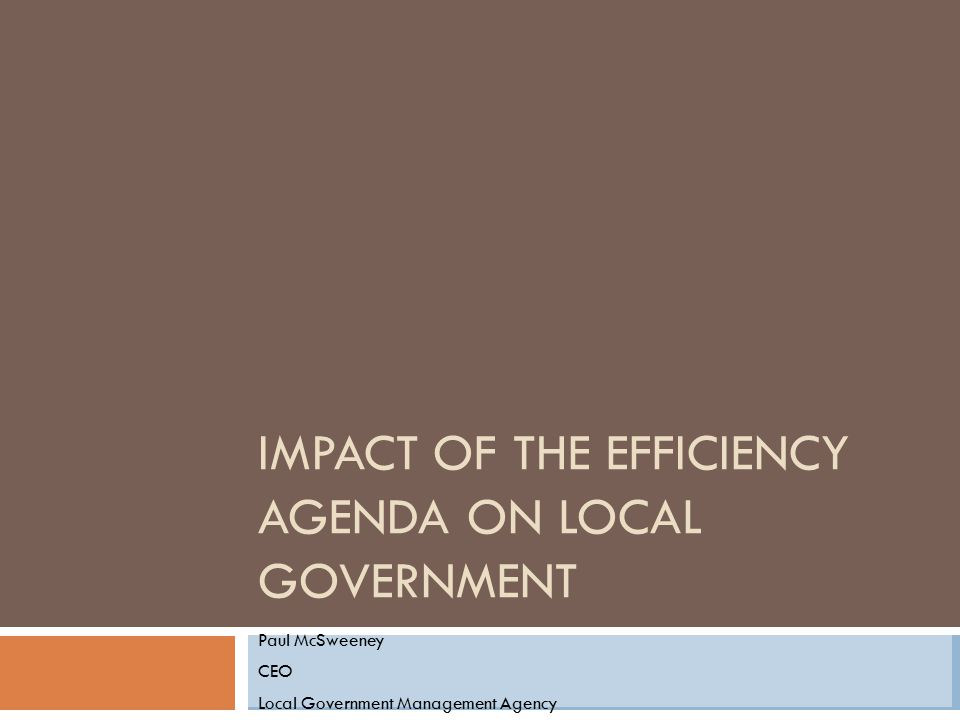 IMPACT OF THE EFFICIENCY AGENDA ON LOCAL GOVERNMENT Paul McSweeney CEO Local Government Management Agency
