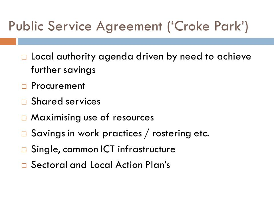 Public Service Agreement ('Croke Park')  Local authority agenda driven by need to achieve further savings  Procurement  Shared services  Maximising use of resources  Savings in work practices / rostering etc.