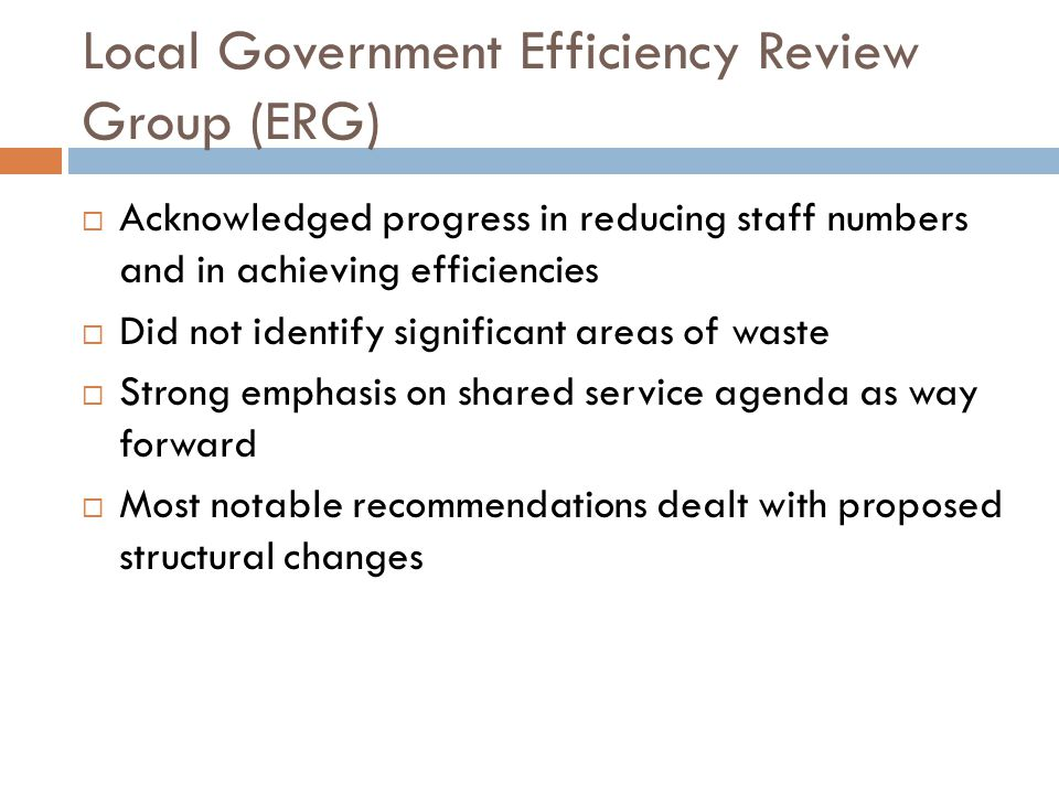 Local Government Efficiency Review Group (ERG)  Acknowledged progress in reducing staff numbers and in achieving efficiencies  Did not identify significant areas of waste  Strong emphasis on shared service agenda as way forward  Most notable recommendations dealt with proposed structural changes
