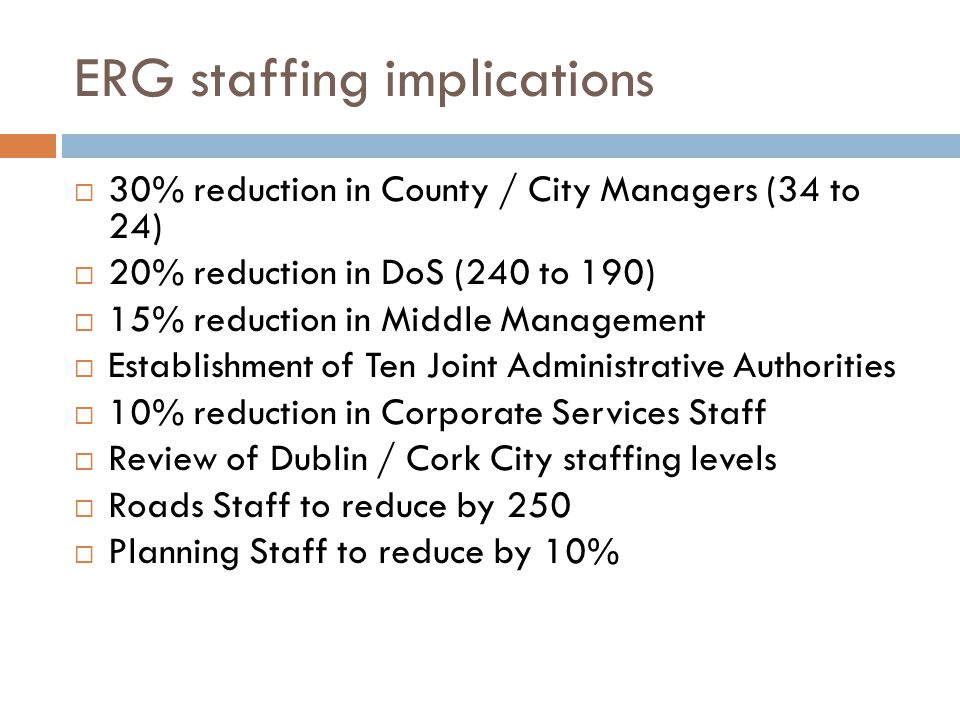 ERG staffing implications  30% reduction in County / City Managers (34 to 24)  20% reduction in DoS (240 to 190)  15% reduction in Middle Management  Establishment of Ten Joint Administrative Authorities  10% reduction in Corporate Services Staff  Review of Dublin / Cork City staffing levels  Roads Staff to reduce by 250  Planning Staff to reduce by 10%