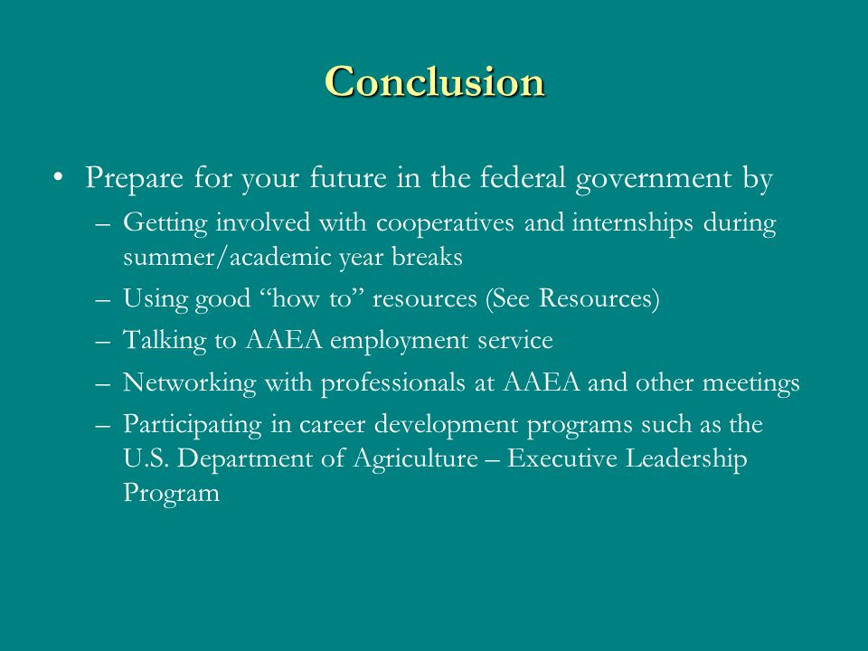 Conclusion Prepare for your future in the federal government by –Getting involved with cooperatives and internships during summer/academic year breaks