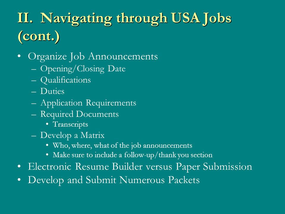 II. Navigating through USA Jobs (cont.) Organize Job Announcements –Opening/Closing Date –Qualifications –Duties –Application Requirements –Required D