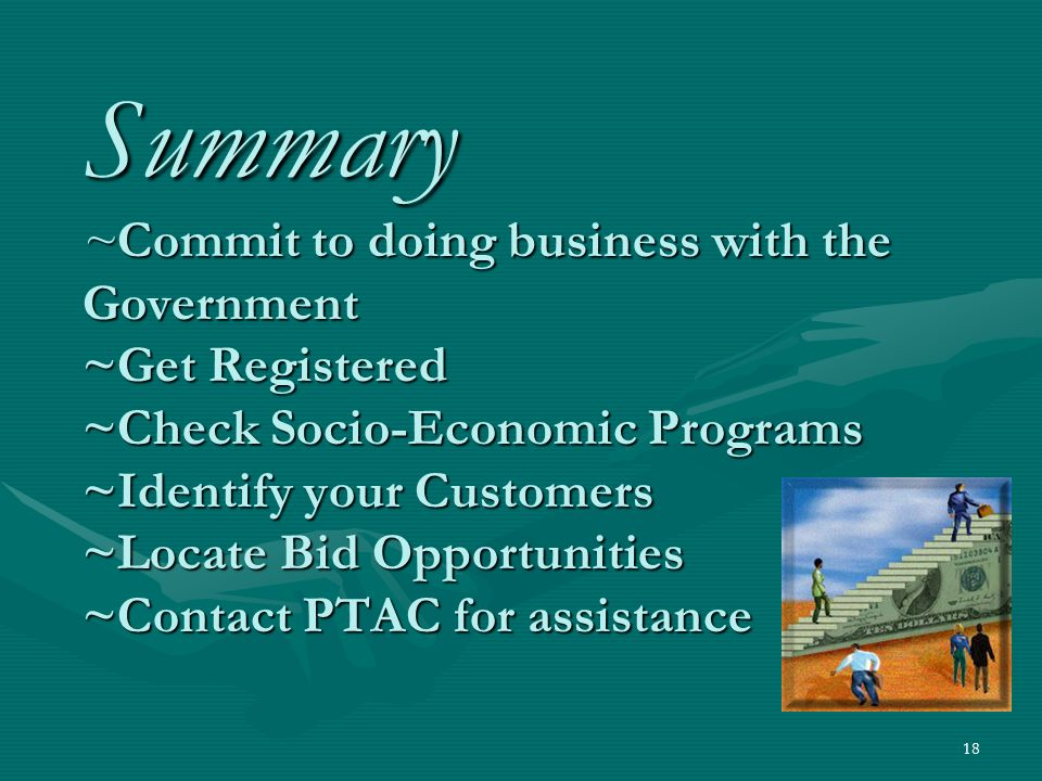 18 Summary ~Commit to doing business with the Government ~Get Registered ~Check Socio-Economic Programs ~Identify your Customers ~Locate Bid Opportunities ~Contact PTAC for assistance