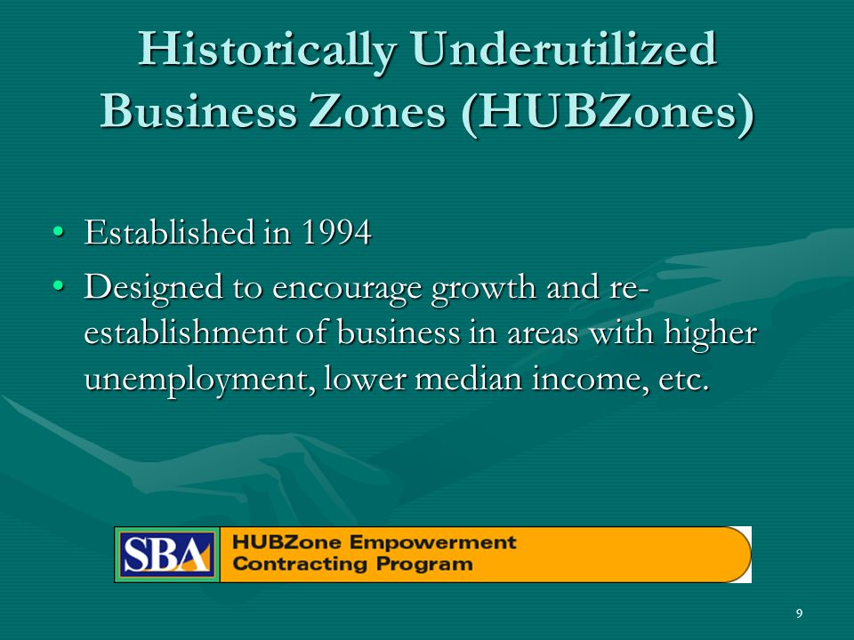 9 Historically Underutilized Business Zones (HUBZones) Established in 1994Established in 1994 Designed to encourage growth and re- establishment of business in areas with higher unemployment, lower median income, etc.Designed to encourage growth and re- establishment of business in areas with higher unemployment, lower median income, etc.