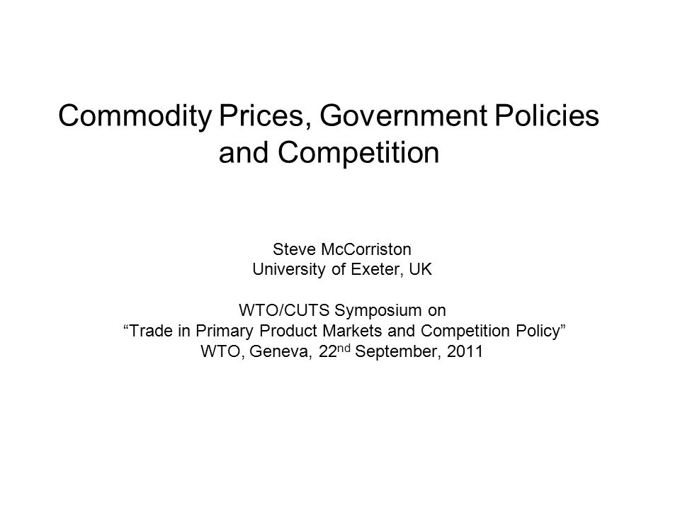 Structure of the Presentation Recent events (quickly!) Characteristics of world commodity markets and commodity price behaviour Government policies Overview of sources of competition concerns Why does competition matter.
