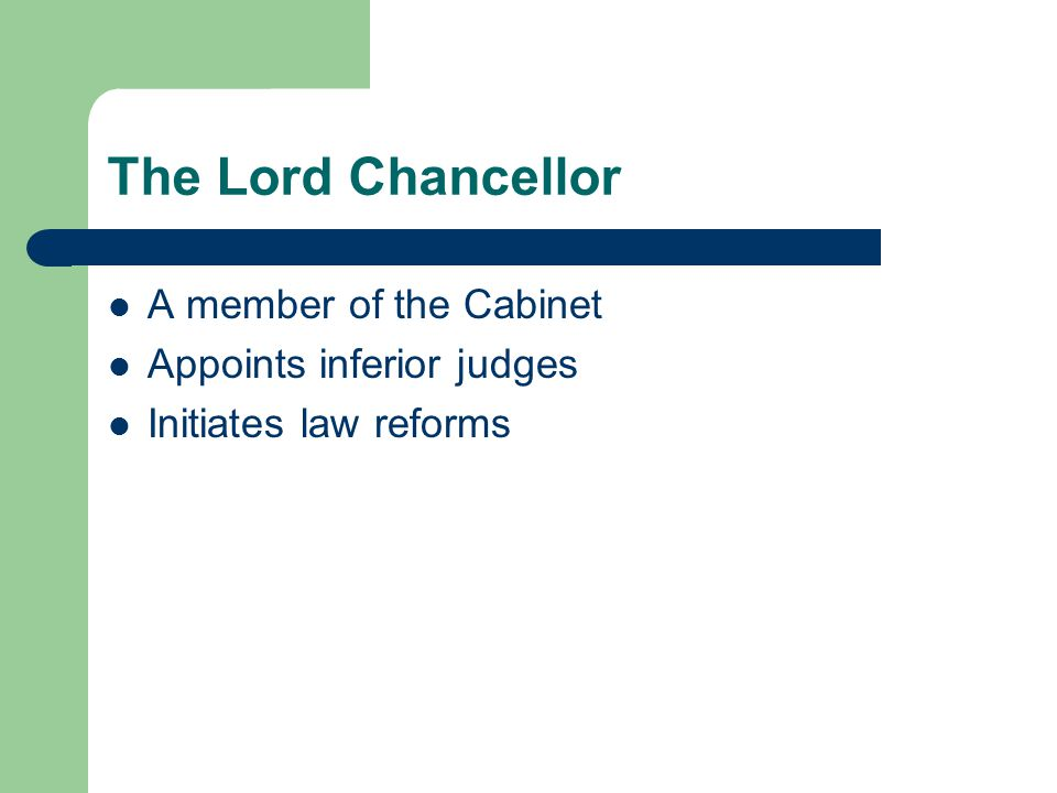 The Lord Chancellor A member of the Cabinet Appoints inferior judges Initiates law reforms
