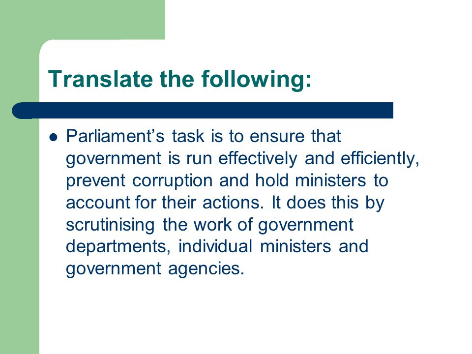 Translate the following: Parliament's task is to ensure that government is run effectively and efficiently, prevent corruption and hold ministers to account for their actions.