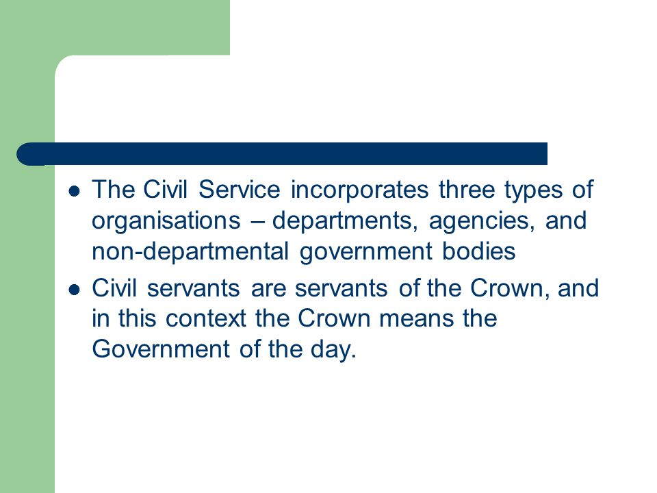 The Civil Service incorporates three types of organisations – departments, agencies, and non-departmental government bodies Civil servants are servants of the Crown, and in this context the Crown means the Government of the day.