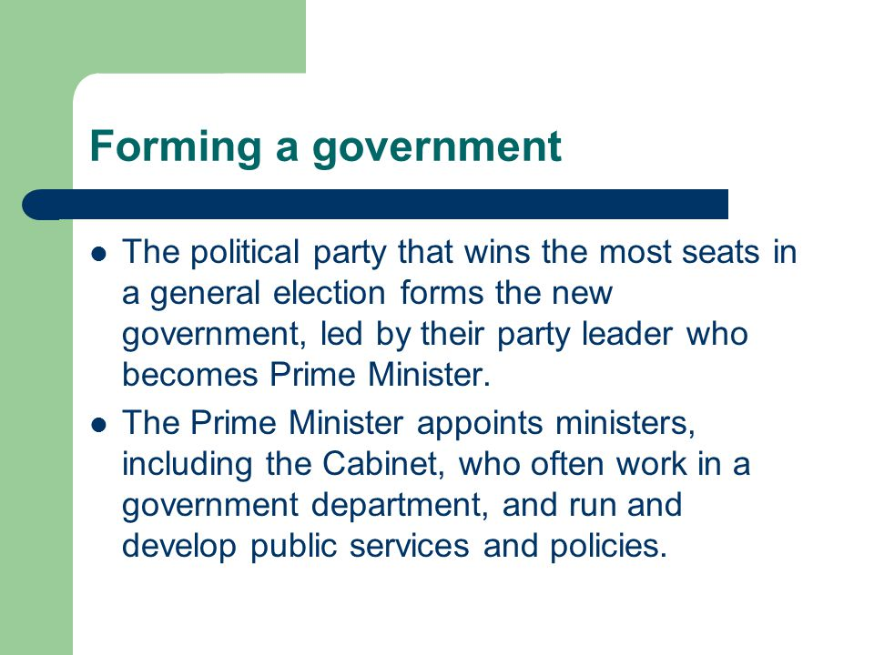 Forming a government The political party that wins the most seats in a general election forms the new government, led by their party leader who becomes Prime Minister.