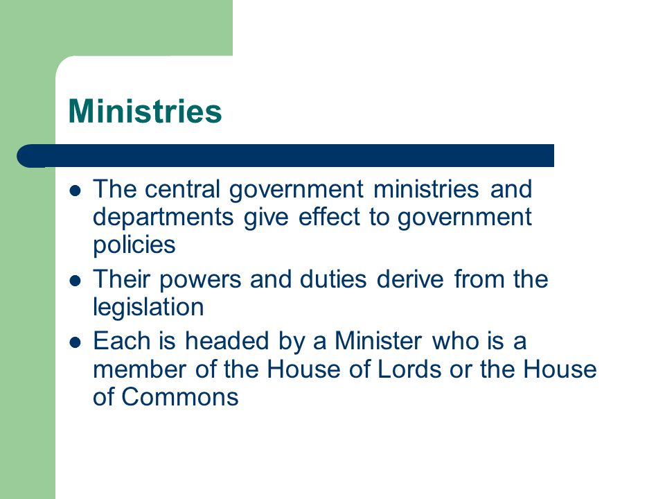 Ministries The central government ministries and departments give effect to government policies Their powers and duties derive from the legislation Each is headed by a Minister who is a member of the House of Lords or the House of Commons