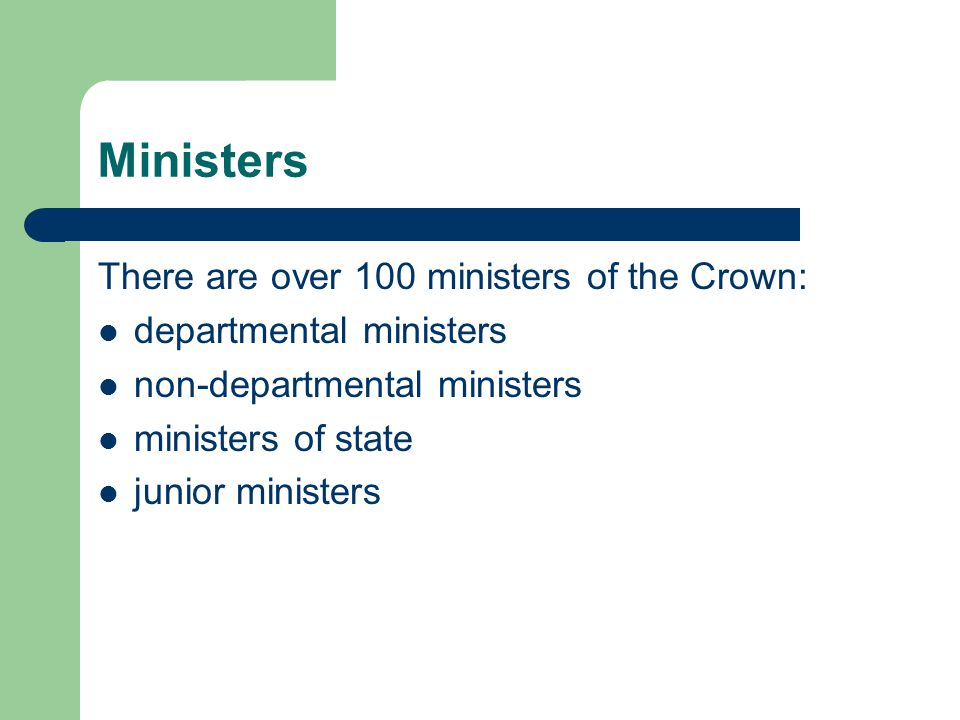 Ministers There are over 100 ministers of the Crown: departmental ministers non-departmental ministers ministers of state junior ministers