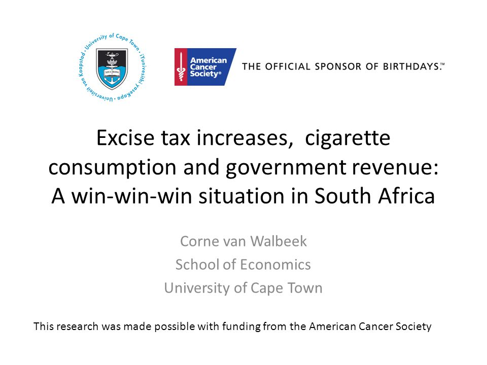 Excise tax increases, cigarette consumption and government revenue: A win-win-win situation in South Africa Corne van Walbeek School of Economics University of Cape Town This research was made possible with funding from the American Cancer Society