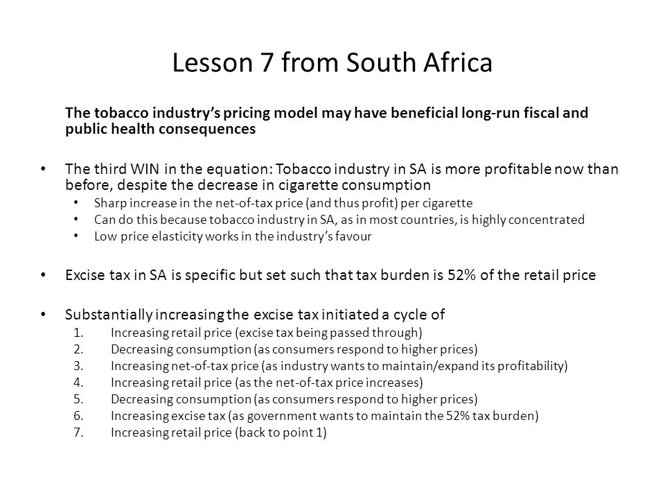 Lesson 7 from South Africa The tobacco industry's pricing model may have beneficial long-run fiscal and public health consequences The third WIN in the equation: Tobacco industry in SA is more profitable now than before, despite the decrease in cigarette consumption Sharp increase in the net-of-tax price (and thus profit) per cigarette Can do this because tobacco industry in SA, as in most countries, is highly concentrated Low price elasticity works in the industry's favour Excise tax in SA is specific but set such that tax burden is 52% of the retail price Substantially increasing the excise tax initiated a cycle of 1.Increasing retail price (excise tax being passed through) 2.Decreasing consumption (as consumers respond to higher prices) 3.Increasing net-of-tax price (as industry wants to maintain/expand its profitability) 4.Increasing retail price (as the net-of-tax price increases) 5.Decreasing consumption (as consumers respond to higher prices) 6.Increasing excise tax (as government wants to maintain the 52% tax burden) 7.Increasing retail price (back to point 1)