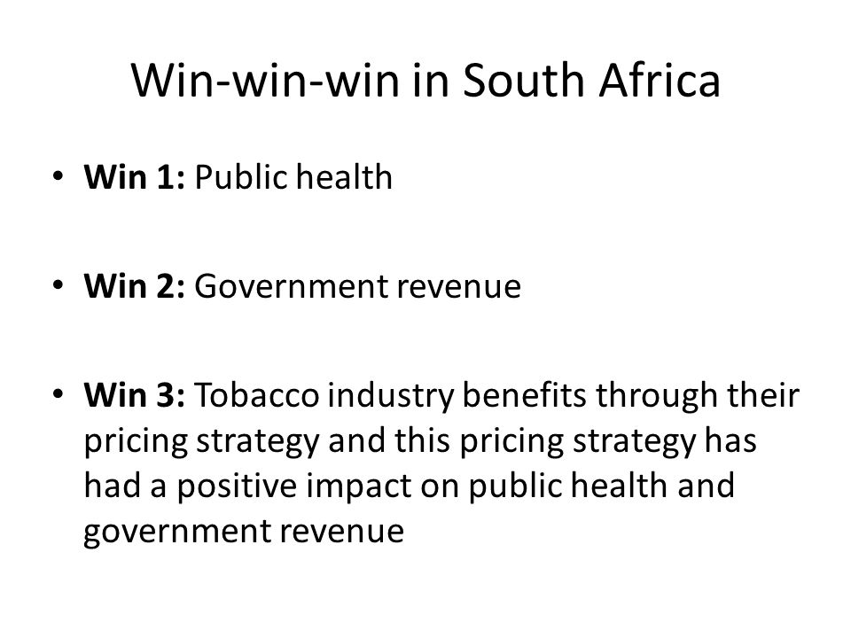 Win-win-win in South Africa Win 1: Public health Win 2: Government revenue Win 3: Tobacco industry benefits through their pricing strategy and this pricing strategy has had a positive impact on public health and government revenue