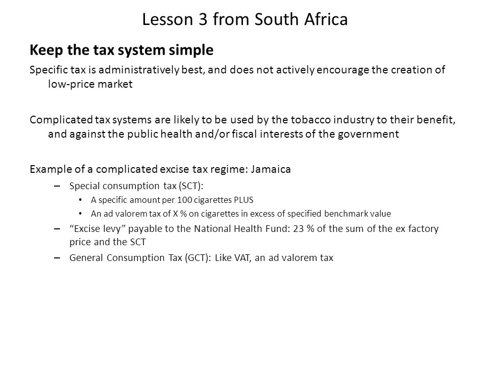 Lesson 3 from South Africa Keep the tax system simple Specific tax is administratively best, and does not actively encourage the creation of low-price market Complicated tax systems are likely to be used by the tobacco industry to their benefit, and against the public health and/or fiscal interests of the government Example of a complicated excise tax regime: Jamaica – Special consumption tax (SCT): A specific amount per 100 cigarettes PLUS An ad valorem tax of X % on cigarettes in excess of specified benchmark value – Excise levy payable to the National Health Fund: 23 % of the sum of the ex factory price and the SCT – General Consumption Tax (GCT): Like VAT, an ad valorem tax