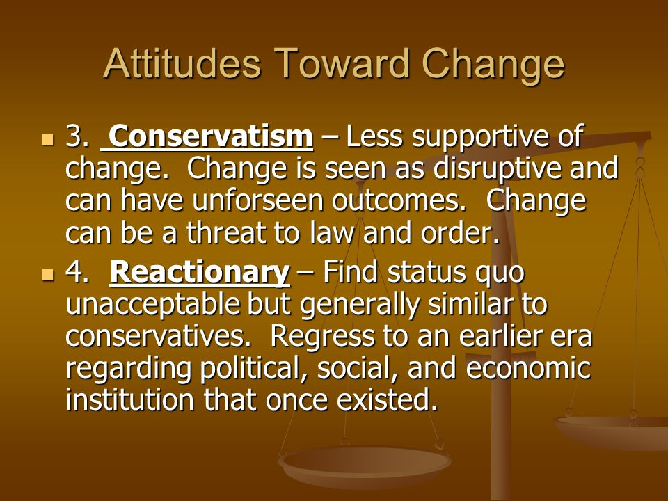 Attitudes Toward Change 3.Conservatism – Less supportive of change.