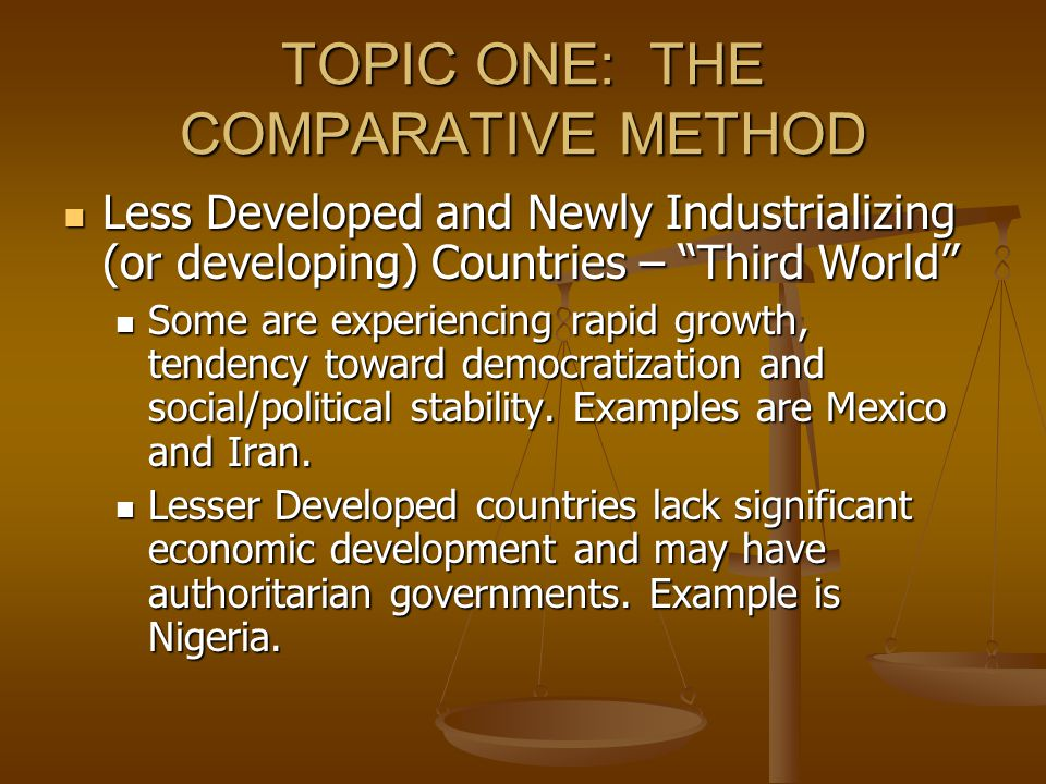 TOPIC ONE: THE COMPARATIVE METHOD Less Developed and Newly Industrializing (or developing) Countries – Third World Less Developed and Newly Industrializing (or developing) Countries – Third World Some are experiencing rapid growth, tendency toward democratization and social/political stability.