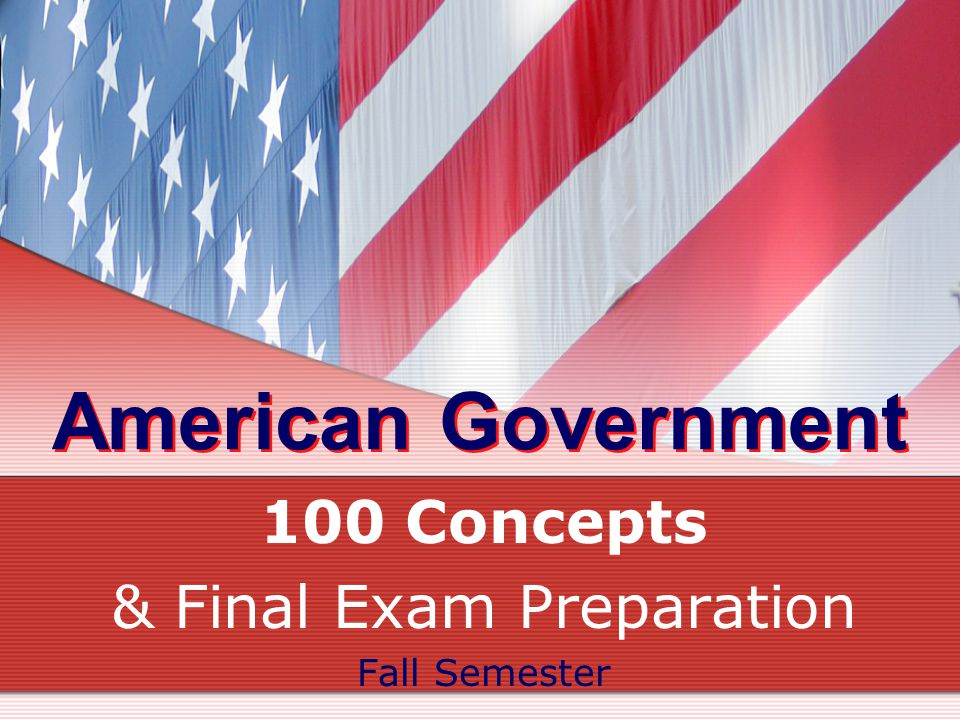 American Government 100 Concepts & Final Exam Preparation Fall Semester