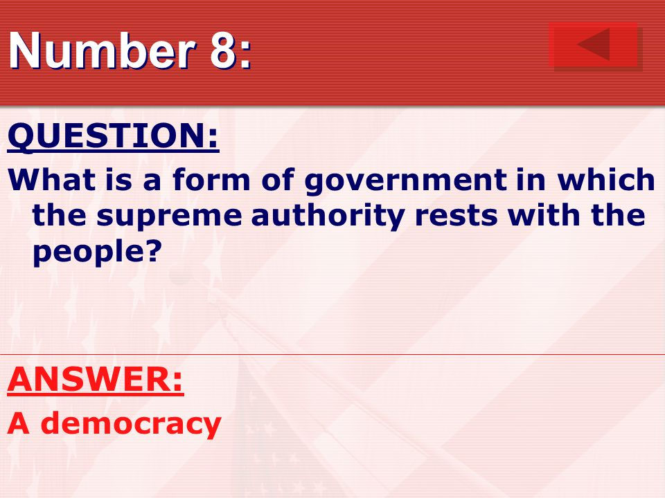 Number 8: QUESTION: What is a form of government in which the supreme authority rests with the people.