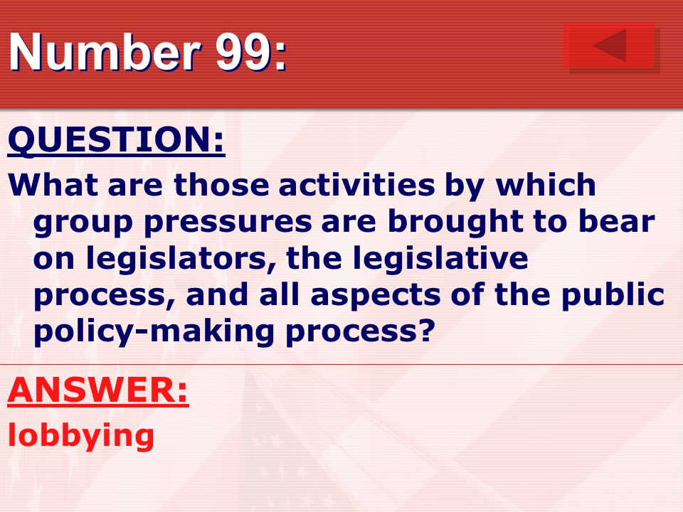 Number 99: QUESTION: What are those activities by which group pressures are brought to bear on legislators, the legislative process, and all aspects of the public policy-making process.