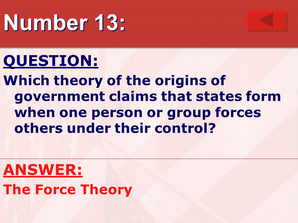 Number 13: QUESTION: Which theory of the origins of government claims that states form when one person or group forces others under their control.