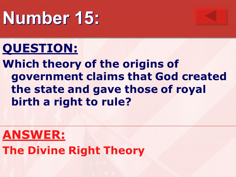 Number 15: QUESTION: Which theory of the origins of government claims that God created the state and gave those of royal birth a right to rule.
