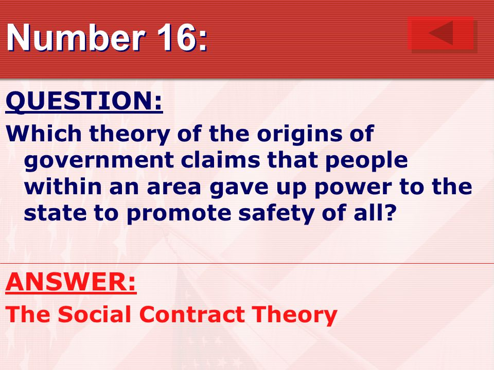 Number 16: QUESTION: Which theory of the origins of government claims that people within an area gave up power to the state to promote safety of all.