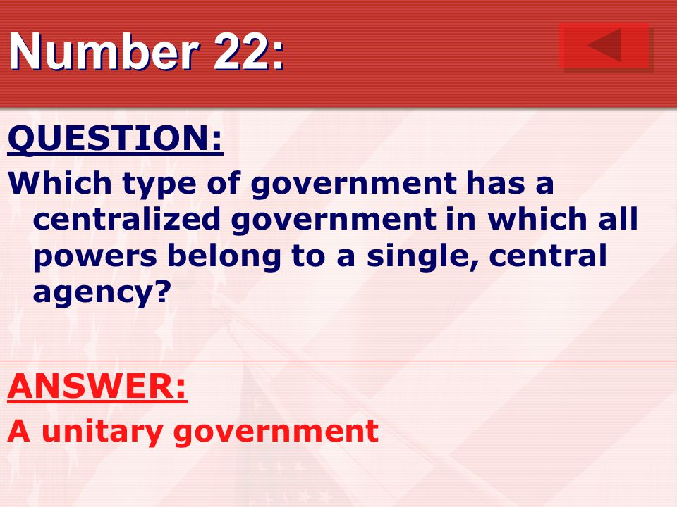 Number 22: QUESTION: Which type of government has a centralized government in which all powers belong to a single, central agency.
