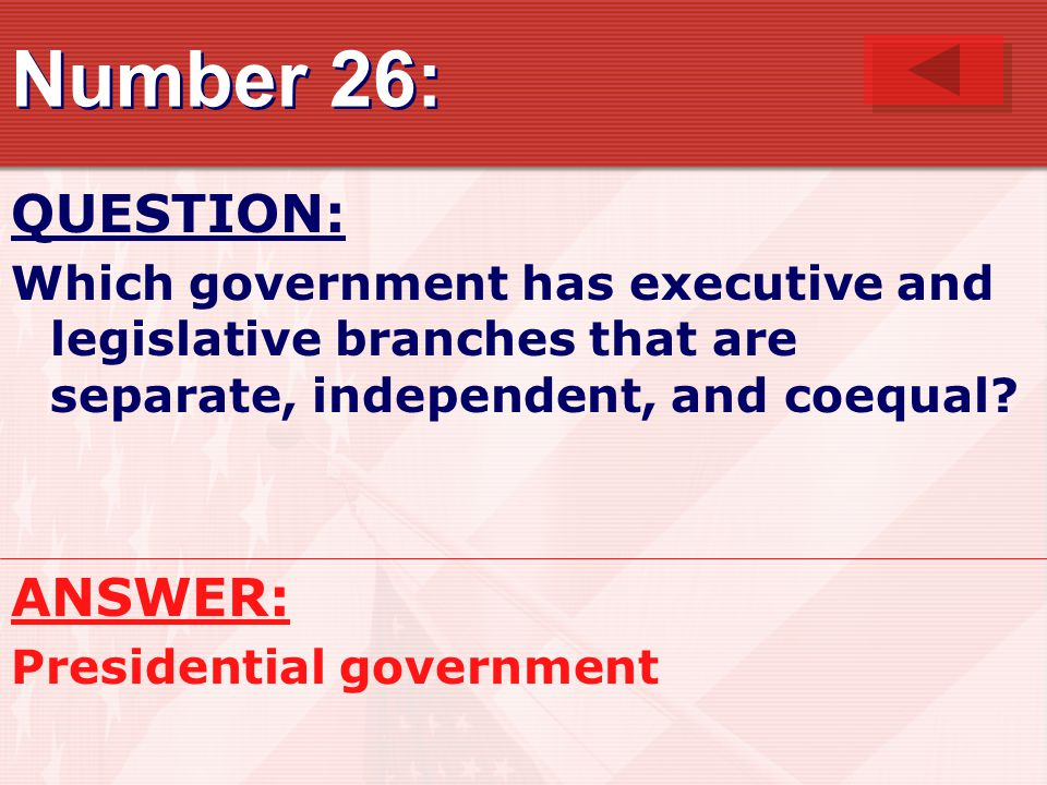 Number 26: QUESTION: Which government has executive and legislative branches that are separate, independent, and coequal? ANSWER: Presidential governm