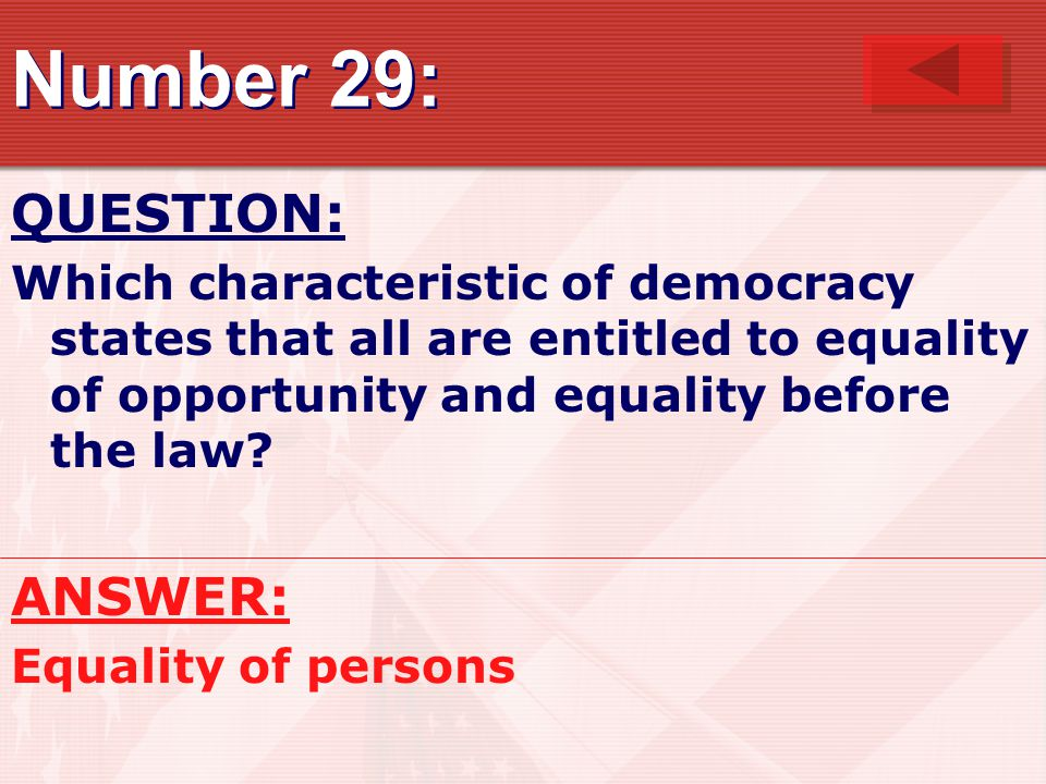 Number 29: QUESTION: Which characteristic of democracy states that all are entitled to equality of opportunity and equality before the law? ANSWER: Eq