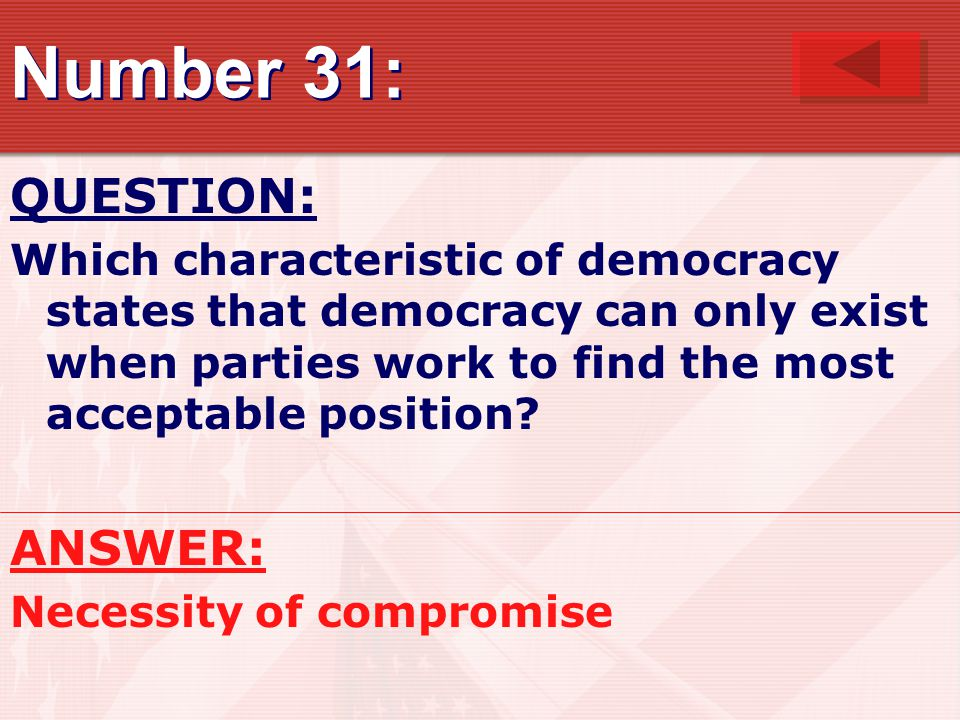 Number 31: QUESTION: Which characteristic of democracy states that democracy can only exist when parties work to find the most acceptable position? AN