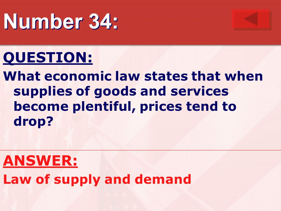 Number 34: QUESTION: What economic law states that when supplies of goods and services become plentiful, prices tend to drop.