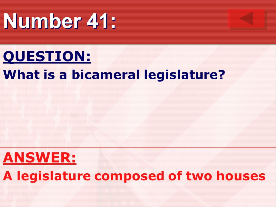Number 41: QUESTION: What is a bicameral legislature? ANSWER: A legislature composed of two houses