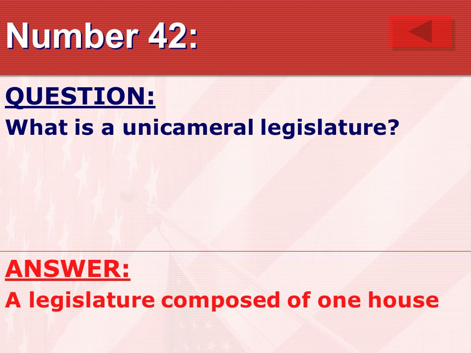 Number 42: QUESTION: What is a unicameral legislature? ANSWER: A legislature composed of one house