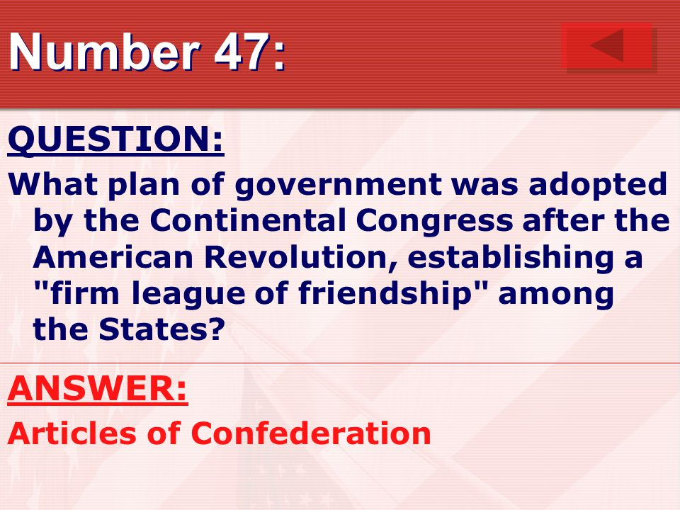 Number 47: QUESTION: What plan of government was adopted by the Continental Congress after the American Revolution, establishing a firm league of friendship among the States.