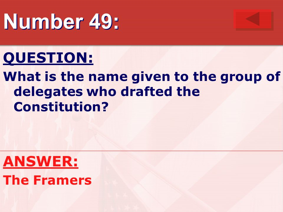 Number 49: QUESTION: What is the name given to the group of delegates who drafted the Constitution? ANSWER: The Framers
