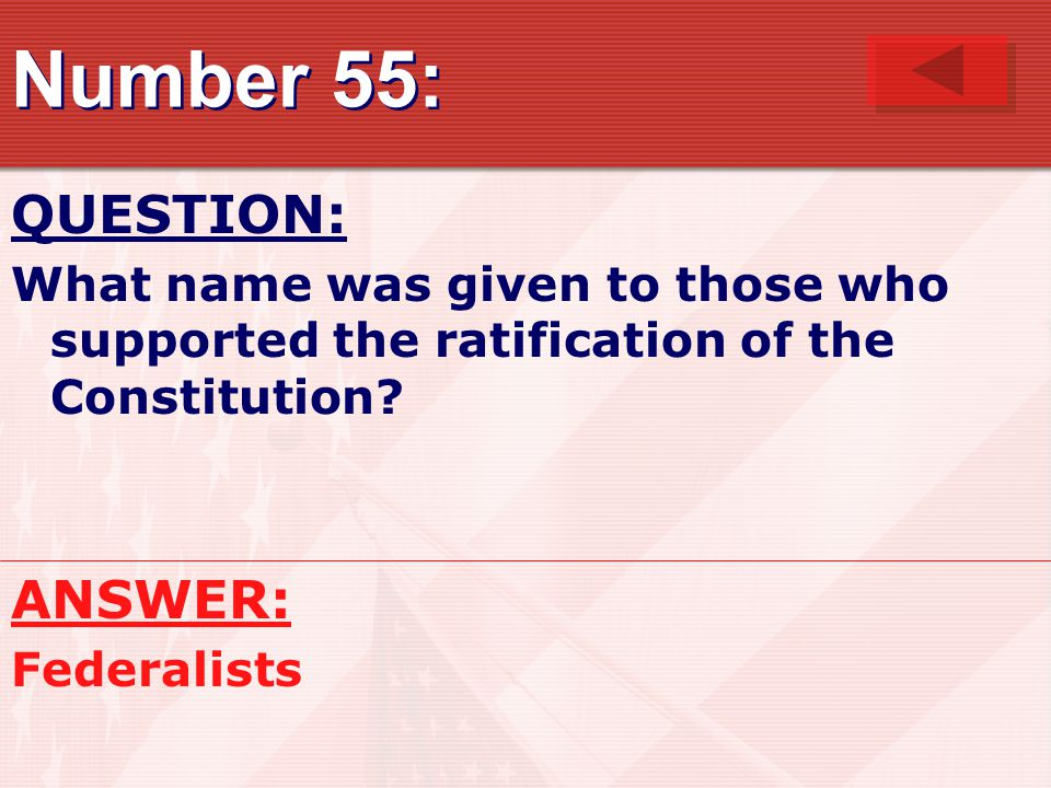 Number 55: QUESTION: What name was given to those who supported the ratification of the Constitution.