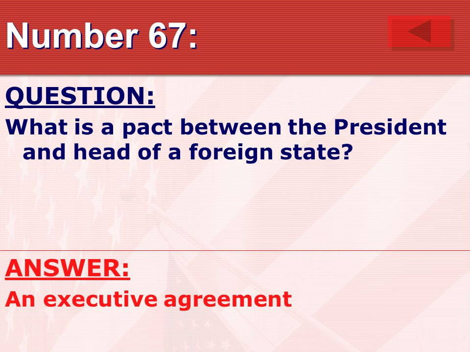 Number 67: QUESTION: What is a pact between the President and head of a foreign state.