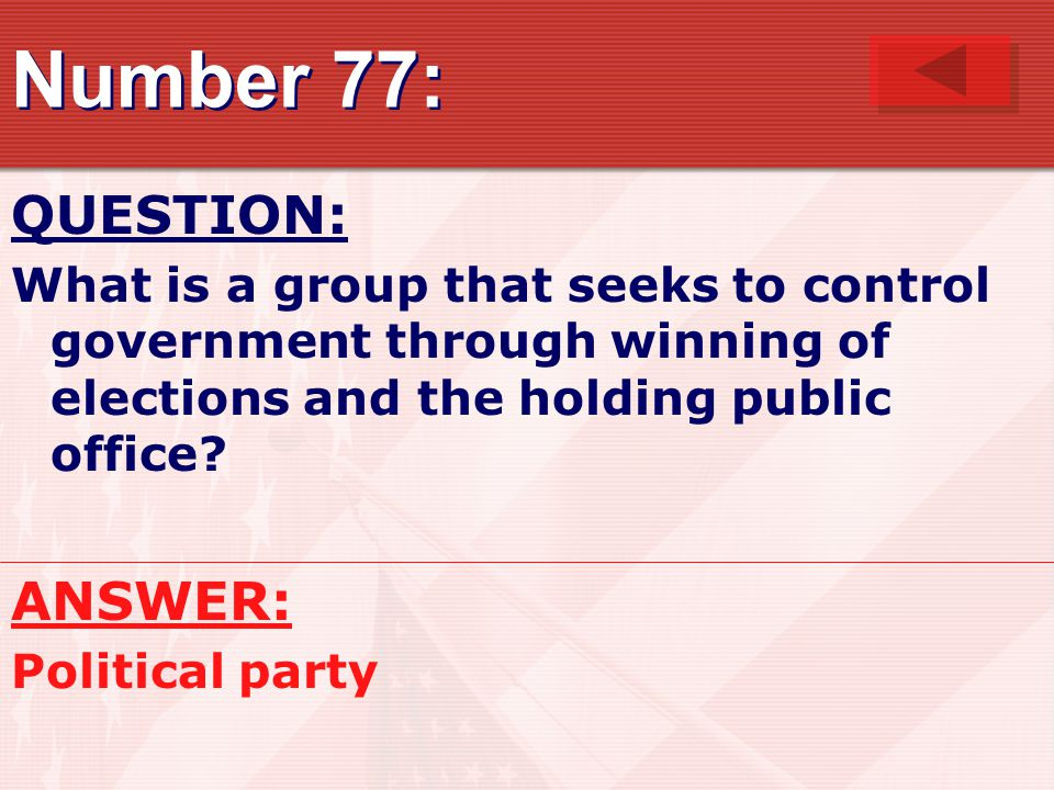 Number 77: QUESTION: What is a group that seeks to control government through winning of elections and the holding public office.