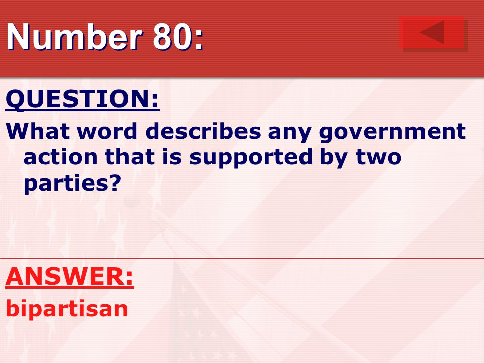 Number 80: QUESTION: What word describes any government action that is supported by two parties.