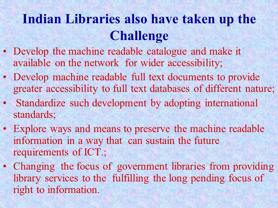Indian Libraries also have taken up the Challenge Develop the machine readable catalogue and make it available on the network for wider accessibility; Develop machine readable full text documents to provide greater accessibility to full text databases of different nature; Standardize such development by adopting international standards; Explore ways and means to preserve the machine readable information in a way that can sustain the future requirements of ICT.; Changing the focus of government libraries from providing library services to the fulfilling the long pending focus of right to information.